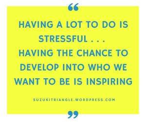 Having a lot to do is stressful . . . Having the chance to develop into who
